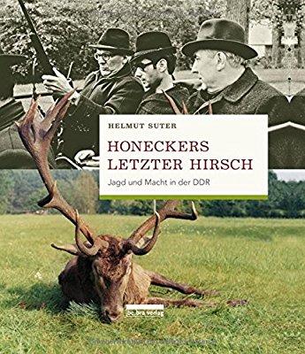 Honeckers letzter Hirsch. Jagd und Macht in der DDR